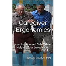 Caregiver Ergonomics: Keeping Yourself Safe While Helping Your Loved Ones