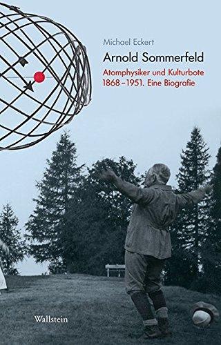 Arnold Sommerfeld: Atomphysiker und Kulturbote 1868-1951. Eine Biografie (Deutsches Museum. Abhandlungen und Berichte - Neue Folge)