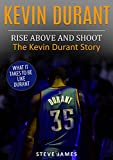 Kevin Durant: Rise Above And Shoot, The Kevin Durant Story (Basketball Biographies Book 1)