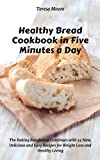 Healthy Bread Cookbook in Five Minutes a Day:  The Baking Revolution Continues with 55 New, Delicious and Easy Recipes for Weight Loss and Healthy Living (Quick and Easy Natural Food 10)