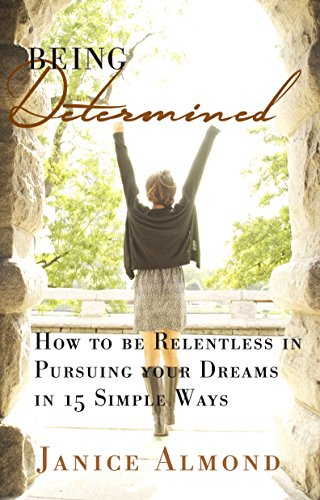 BEING DETERMINED: How to be Relentless in Pursuing Your Dreams in 15 Simple Ways (The BEING GRATEFUL Series Book 2)