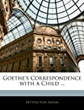 Goethe's Correspondence with a Child, Bettina Von Arnim, 1145382290