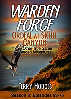Warden Force: Ordeal at Skull Canyon and Other True Game Warden Adventures: Episodes 63-75 by [Hodges, Terry]