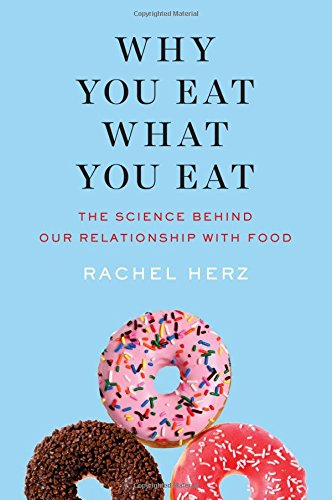 Why You Eat What You Eat: The Science Behind Our Relationship with Food by Rachel Herz PhD