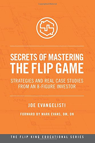 Secrets Of Mastering The Flip Game: Strategies And Real Case Studies From An 8-Figure Investor (The Flip King Educational Series) (Volume 1)