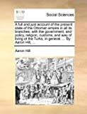 A Full and Just Account of the Present State of the Ottoman Empire in All Its Branches, Aaron Hill, 1140871471