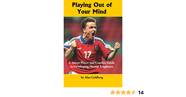 Playing Out of Your Mind: A Soccer Player and Coaches Guide to Developing Mental Toughness