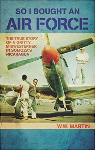 Book So I Bought an Air Force: The True Story of a Gritty Midwesterner in Somoza's Nicaragua by W. W. Martin (2013)