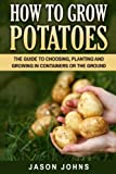 How To Grow Potatoes: The Guide To Choosing, Planting and Growing in Containers Or the Ground (Inspiring Gardening Ideas) (Volume 25)