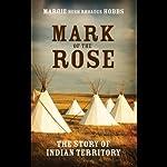 Mark of the Rose: The Story of Indian Territory   Margie Bush Rhoades Hobbs