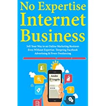 No Expertise Internet Marketing: Sell Your Way to an Online Marketing Business Even Without Expertise.Teespring Facebook Advertising & Fiverr Freelancing