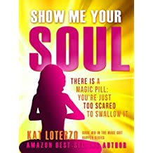Show Me Your Soul : There is a Magic Pill: You're Just Too Scared to Swallow It (Make Sh*t Happen Book 6)