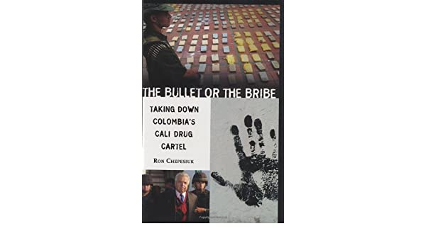 The Bullet or the Bribe: Taking Down Colombias Cali Drug ...