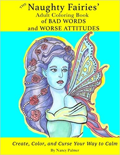 Amazon The Naughty Fairies Adult Coloring Book Of Bad Words And Worse Attitudes Volume 1 9781539898863 Nancy Palmer