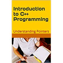 C++: Introduction to C++ Programming: Understanding  Pointers (Programming Languages Book 1)