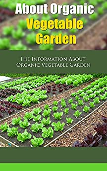 About Organic Vegetable Garden: The Information About Organic Vegetable Garden