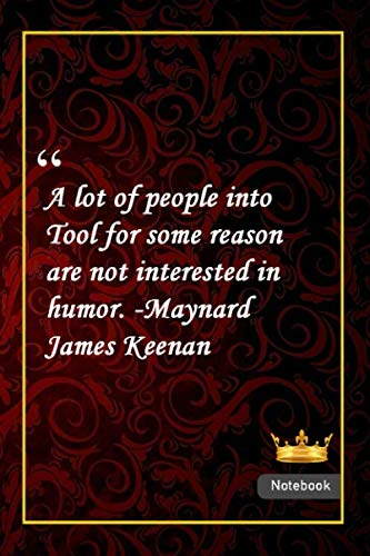 A lot of people into Tool, for some reason, are not interested in humor. -Maynard James Keenan: Notebook with Unique Golden Royale Touch humor quotes Journal & Notebook Gift Lined notebook 120 Pages