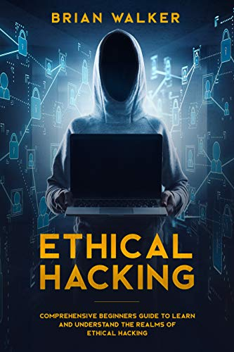 Ethical Hacking: Comprehensive Beginner's Guide to Learn and Understand the Realms of Ethical Hacking (Best Way To Learn Hacking)
