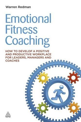 Emotional Fitness Coaching: How to Develop a Positive and Productive Workplace for Leaders, Managers and Coaches
