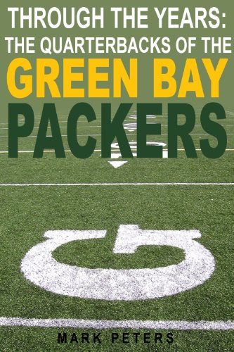 Through The Years: The Quarterbacks Of The Green Bay Packers (Through The Years:  The Quarterbacks Book 15)