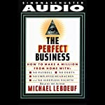 Perfect Business : How To Make A Million From Home With No Payroll, No Employee Headaches, No Debt | Michael Leboeuf