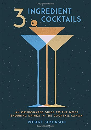 3-Ingredient Cocktails: An Opinionated Guide to the Most Enduring Drinks in the Cocktail Canon cover