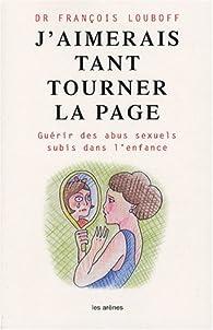 J'aimerais tant tourner la page : Guérir des abus sexuels subis dans l'enfance par François Louboff