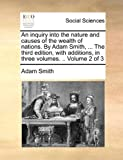 An Inquiry into the Nature and Causes of the Wealth of Nations by Adam Smith, the Third Edition, with Additions, in Three, Adam Smith, 1140726137