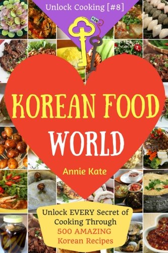 Welcome to Korean Food World: Unlock EVERY Secret of Cooking Through 500 AMAZING Korean Recipes (Korean Cookbook, Korean Cuisine, Korean Cooking Pot, ... (Unlock Cooking, Cookbook [#8]) (Volume 8)