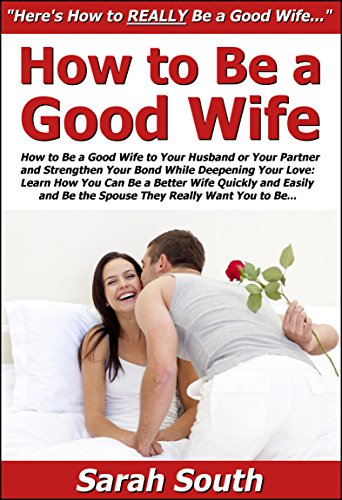How to Be a Good Wife to Your Husband or Your Partner & Strengthen Your Bond While Deepening Your Love: Learn How You Can Be a Better Wife Quickly & Easily & Be the Spouse They Really Want You to Be