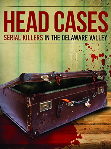 Head Cases: Serial Killers In The Delaware Valley by