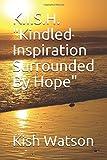 "K.I.S.H. ""Kindled Inspiration Surrounded By Hope"""