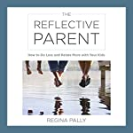 The Reflective Parent: How to Do Less and Relate More with Your Kids | Regina Pally