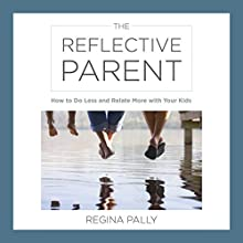 The Reflective Parent: How to Do Less and Relate More with Your Kids Audiobook by Regina Pally Narrated by Lisa Stathoplos