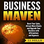 Business Maven: Boost Your Sales, Attract More Clients and Upgrade Your Business with Affirmations and Hypnosis | J. J. Hills