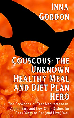 Couscous: the Unknown Healthy Meal and Diet Plan Hero: The Cookbook of Fast Mediterranean, Vegetarian, and Low-Carb Dishes for Easy Ways to Eat (and Live) Well by Inna Gordon