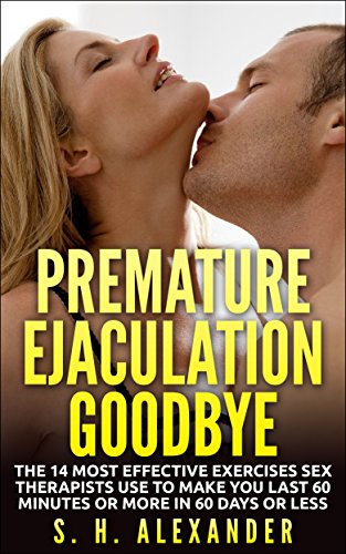 Premature Ejaculation Goodbye: The 14 Most Effective Exercises Sex Therapists Use To Make You Last 60 Minutes Or More In 60 Days Or Less