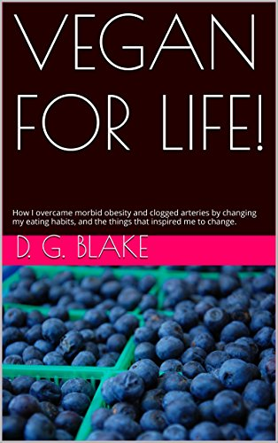 VEGAN FOR LIFE!: How I overcame morbid obesity and clogged arteries by changing my eating habits, and the things that inspired me to change.