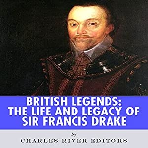 British Legends: The Life and Legacy of Sir Francis Drake Audiobook