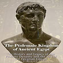 The Ptolemaic Kingdom of Ancient Egypt: The History and Legacy of the Ptolemy Dynasty and the End of the Egyptian Empire Audiobook by Charles River Editors Narrated by Scott Clem
