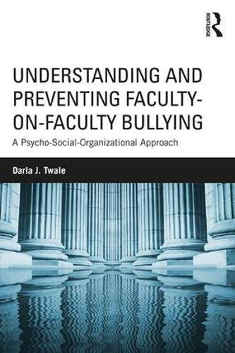 Understanding and Preventing Faculty-on-Faculty Bullying: A Psycho-Social-Organizational Approach