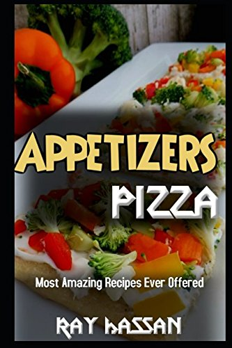 Appetizers Pizza: Most Amazing Recipes Ever Offered by Ray Hassan