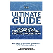 The Ultimate Guide To Doubling & Tripling Your Dental Practice Production: How To Build An Unstoppable Dentist Practice With The Freedom To Enjoy It!