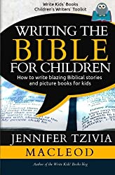 Writing the Bible for Children: How to write blazing Biblical stories and picture books for kids (Write Kids' Books) (Volume 2)