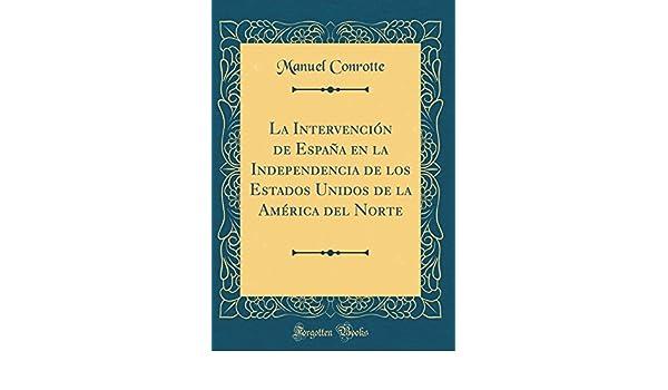 La Intervención de España en la Independencia de los Estados Unidos de la América del Norte Classic Reprint: Amazon.es: Conrotte, Manuel: Libros