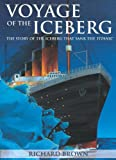 Voyage of the Iceberg : The Story of the Iceberg That Sank the Titanic, Brown, Richard, 1459400879