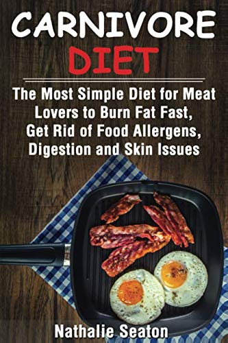 Carnivore Diet: The Most Simple Diet For Meat Lovers To Burn Fat Fast, Get Rid Of Food Allergens, Digestion And Skin Issues by Nathalie Seaton