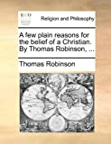 A Few Plain Reasons for the Belief of a Christian by Thomas Robinson, Thomas Robinson, 1140769243