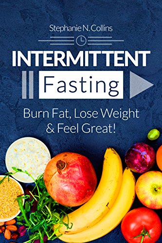 Intermittent Fasting: Burn Fat, Lose Weight and Feel Great!: Complete Beginners Guide to Fasting with 40 Quick and Easy Recipes (Lunch, Salads, Dinner) by Stephanie Collins