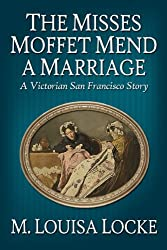 The Misses Moffet Mend A Marriage: A Victorian San Francisco Story (Victorian San Francisco Mystery Book 3)